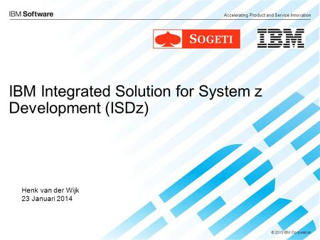 Accelerating Product and Service Innovation © 2013 IBM Corporation IBM Integrated Solution for System z Development (ISDz) Henk van der Wijk 23 Januari.