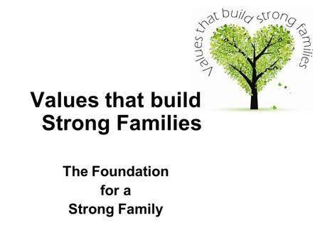 Values that build Strong Families The Foundation for a Strong Family.
