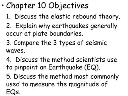 Chapter 10 Objectives 1. Discuss the elastic rebound theory. 2. Explain why earthquakes generally occur at plate boundaries. 3. Compare the 3 types of.