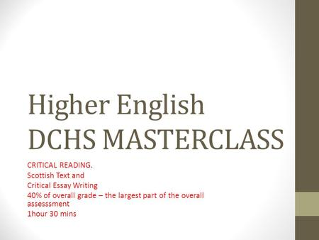 Higher English DCHS MASTERCLASS CRITICAL READING. Scottish Text <strong>and</strong> Critical Essay Writing 40% of overall grade – the largest part of the overall assesssment.