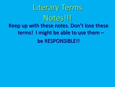 Literary Terms Notes!!! Keep up with these notes. Don't lose these terms! I might be able to use them – be RESPONSIBLE!!