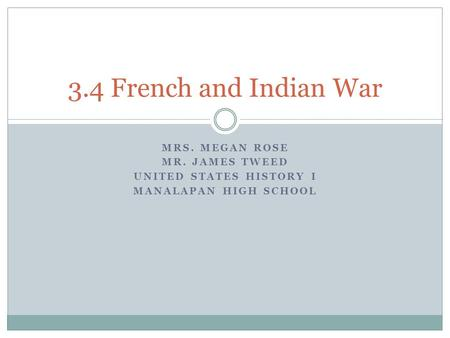 MRS. MEGAN ROSE MR. JAMES TWEED UNITED STATES HISTORY I MANALAPAN HIGH SCHOOL 3.4 French and Indian War.