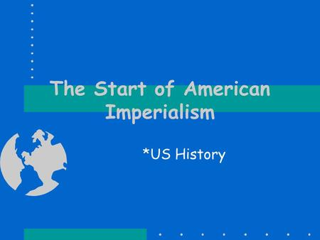 The Start of American Imperialism *US History. Extending Our Borders Not a new concept for Americans. We had been moving westward for over 100 years and.