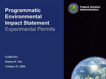 Programmatic Environmental Impact Statement Experimental Permits COMSTAC Stacey M. Zee October 25, 2006 Federal Aviation Administration.