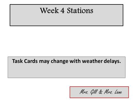 Week 4 Stations Task Cards may change with weather delays. Mrs. Gill & Mrs. Lane.