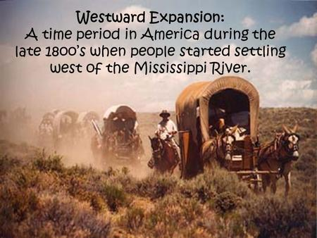 Westward Expansion: A time period in America during the late 18oo's when people started settling west of the Mississippi River.