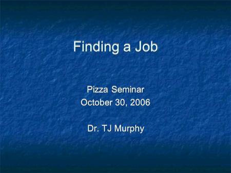 Finding a Job Pizza Seminar October 30, 2006 Dr. TJ Murphy Pizza Seminar October 30, 2006 Dr. TJ Murphy.