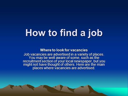 How to find a job Where to look for vacancies Job vacancies are advertised in a variety of places. You may be well aware of some, such as the recruitment.