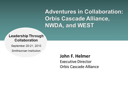 Adventures in Collaboration: Orbis Cascade Alliance, NWDA, and WEST John F. Helmer Executive Director Orbis Cascade Alliance Leadership Through Collaboration.