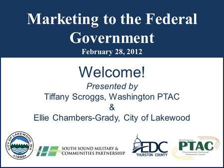 Marketing to the Federal Government February 28, 2012 Welcome! Presented by Tiffany Scroggs, Washington PTAC & Ellie Chambers-Grady, City of Lakewood.
