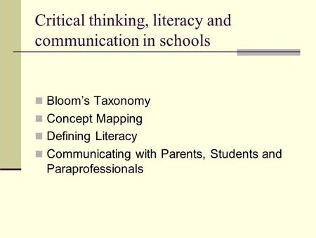 Critical thinking, literacy and communication in schools Bloom's Taxonomy Concept Mapping Defining Literacy Communicating with Parents, Students and Paraprofessionals.