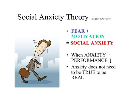 Social Anxiety Theory (The Flippen Group ©) FEAR + MOTIVATION = SOCIAL ANXIETY When ANXIETY ↑ PERFORMANCE ↓ Anxiety does not need to be TRUE to be REAL.
