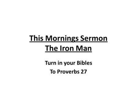 This Mornings Sermon The Iron Man Turn in your Bibles To Proverbs 27.