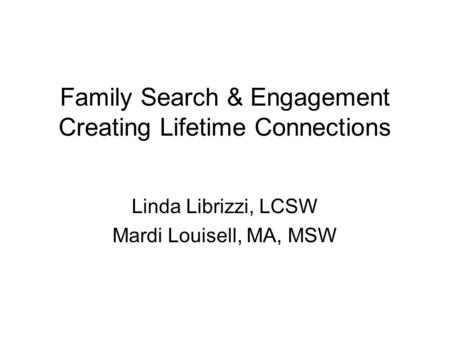 Family Search & Engagement Creating Lifetime Connections Linda Librizzi, LCSW Mardi Louisell, MA, MSW.