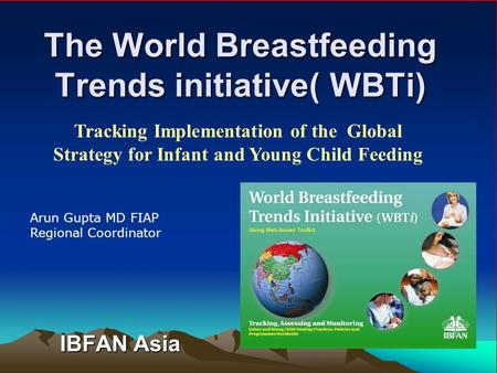 The World Breastfeeding Trends initiative( WBTi) IBFAN Asia Tracking Implementation of the Global Strategy for Infant and Young Child Feeding Arun Gupta.