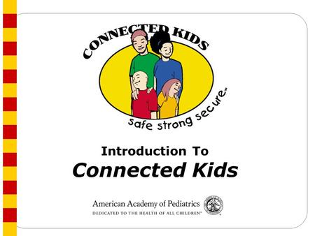 Introduction To Connected Kids. Key Goal Connected Kids: <strong>Safe</strong> Strong <strong>Secure</strong> is an AAP program designed to support clinicians' efforts to prevent youth.