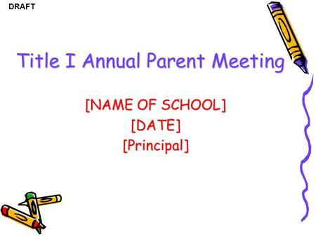 DRAFT Title I Annual Parent Meeting [NAME OF SCHOOL] [DATE][Principal]