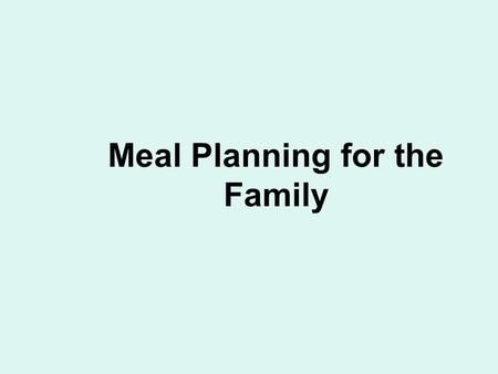 Meal Planning for the Family. Know the Dietary Guidelines Aim for Fitness… –Aim for a healthy weight –Be physically active each day.