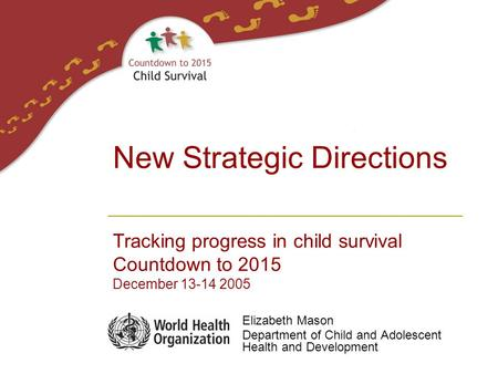 Elizabeth Mason Department of Child and Adolescent Health and Development New Strategic Directions Tracking progress in child survival Countdown to 2015.