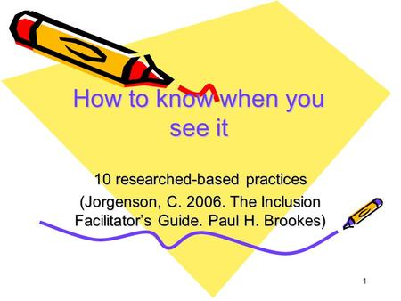 1 How to know when you see it 10 researched-based practices (Jorgenson, C. 2006. The Inclusion Facilitator's Guide. Paul H. Brookes)
