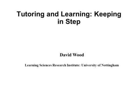 Tutoring and Learning: Keeping in Step David Wood Learning Sciences Research Institute: University of Nottingham.