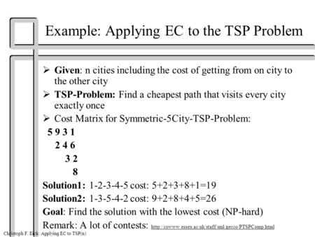 Christoph F. Eick: Applying EC to TSP(n) Example: Applying EC to the TSP Problem  Given: n cities including the cost of getting from on city to the other.