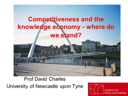 Competitiveness and the knowledge economy - where do we stand? Prof David Charles University of Newcastle upon Tyne.