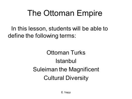 E. Napp The Ottoman Empire In this lesson, students will be able to define the following terms: Ottoman Turks Istanbul Suleiman the Magnificent Cultural.