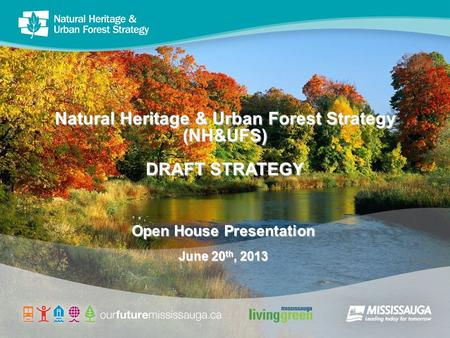 Natural Heritage & Urban Forest Strategy (NH&UFS) DRAFT STRATEGY Open House Presentation June 20 th, 2013.