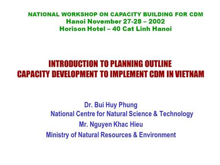 INTRODUCTION TO PLANNING OUTLINE CAPACITY DEVELOPMENT TO IMPLEMENT CDM IN VIETNAM Dr. Bui Huy Phung National Centre for Natural Science & Technology Mr.