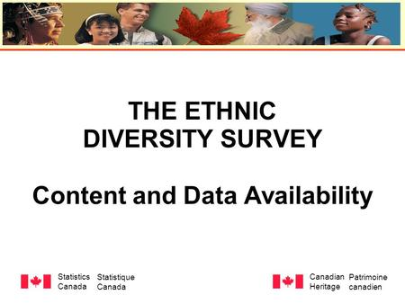THE ETHNIC DIVERSITY SURVEY Content and Data Availability Statistics Canada Statistique Canada Canadian Heritage Patrimoine canadien.