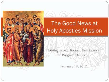 Distinguished Diocesan Benefactors Program Dinner February 19, 2012 The Good News at Holy Apostles Mission.