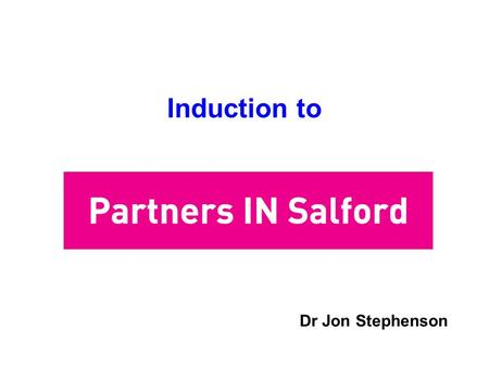 Induction to Dr Jon Stephenson. What is Partners IN Salford Partners IN Salford is the Local Strategic Partnership for Salford Partners IN Salford is.