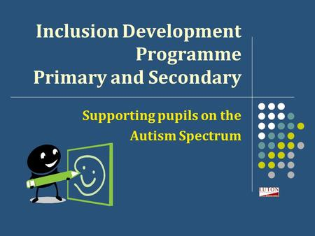 Inclusion Development Programme Primary and Secondary Supporting pupils on the Autism Spectrum.