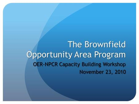 The Brownfield Opportunity Area Program OER-NPCR Capacity Building Workshop November 23, 2010.