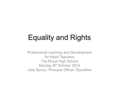 Equality and Rights Professional Learning and Development for Head Teachers The Royal High School Monday 6 th October 2014 Julia Sproul, Principal Officer: