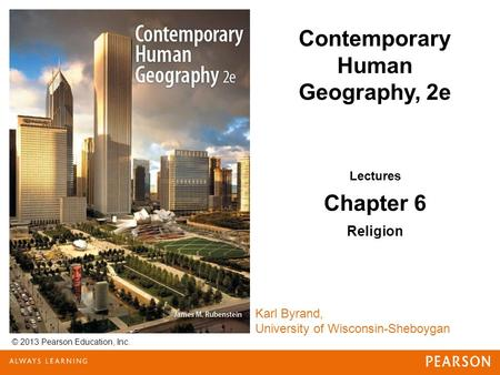 © 2013 Pearson Education, Inc. Karl Byrand, University of Wisconsin-Sheboygan Contemporary Human Geography, 2e Lectures Chapter 6 Religion.