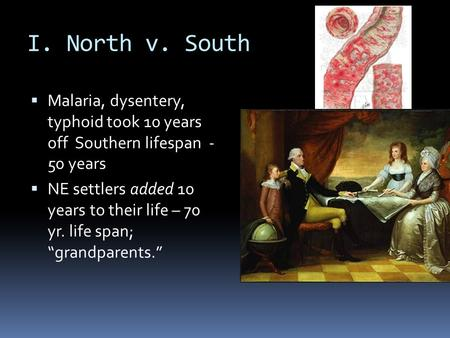 I. North v. South  Malaria, dysentery, typhoid took 10 years off Southern lifespan - 50 years  NE settlers added 10 years to their life – 70 yr. life.