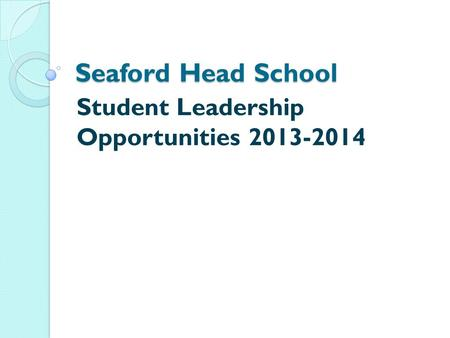 Seaford Head School <strong>Student</strong> <strong>Leadership</strong> Opportunities 2013-2014.