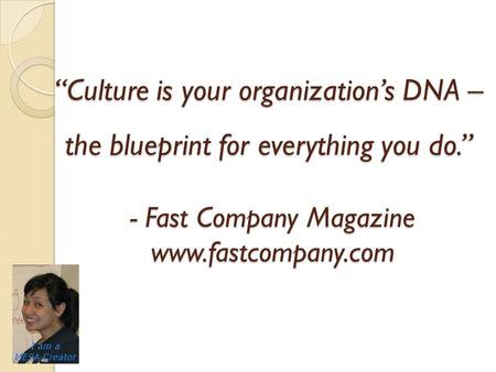 """Culture is your organization's DNA – the blueprint for everything you do."" - Fast Company Magazine www.fastcompany.com."