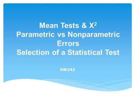 Mean Tests & X 2 Parametric vs Nonparametric Errors Selection of a Statistical Test SW242.