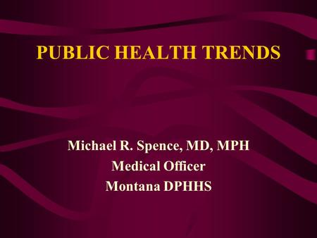 PUBLIC HEALTH TRENDS Michael R. Spence, MD, MPH Medical Officer Montana DPHHS.