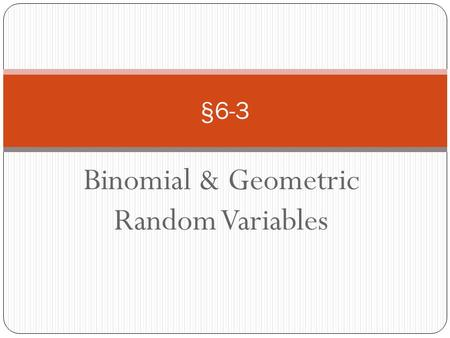 Binomial & Geometric Random Variables §6-3. Goals: Binomial settings and binomial random variables Binomial probabilities Mean and standard deviation.