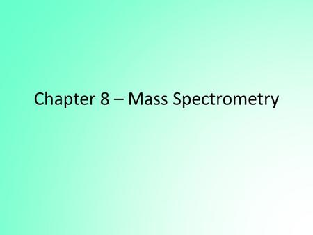 Chapter 8 – Mass Spectrometry. Mass Spectrometry The mass spectrometer can be used for: – Quantitative analysis – as a sophisticated and very sensitive.