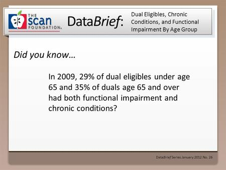 DataBrief: Did you know… DataBrief Series ● January 2012 ● No. 26 Dual Eligibles, Chronic Conditions, and Functional Impairment By Age Group In 2009, 29%