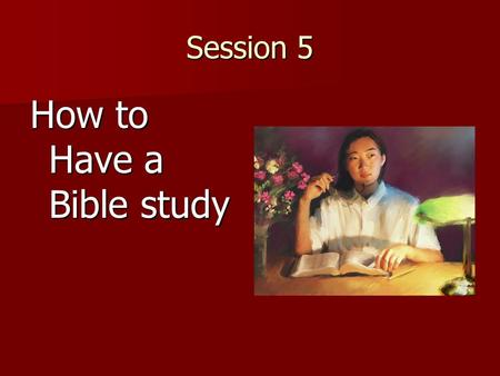 Session 5 How to Have a Bible study. Ask – Have you ever had someone study the Bible with you and explain things? Would you like to do that together?