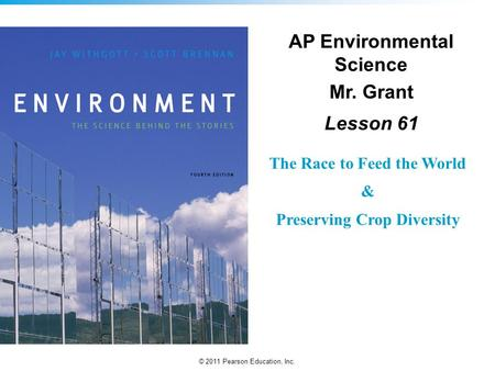 © 2011 Pearson Education, Inc. The Race to Feed the World & Preserving Crop Diversity AP Environmental Science Mr. Grant Lesson 61.