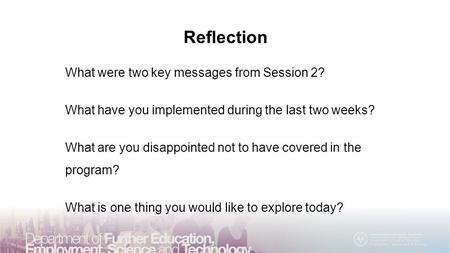 Reflection What were two key messages from Session 2? What have you implemented during the last two weeks? What are you disappointed not to have covered.