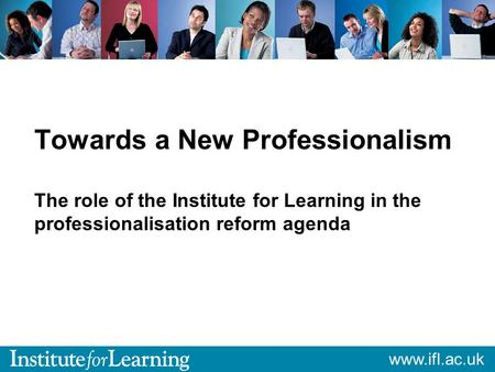 Www.ifl.ac.uk Towards a New Professionalism The role of the Institute for Learning in the professionalisation reform agenda.