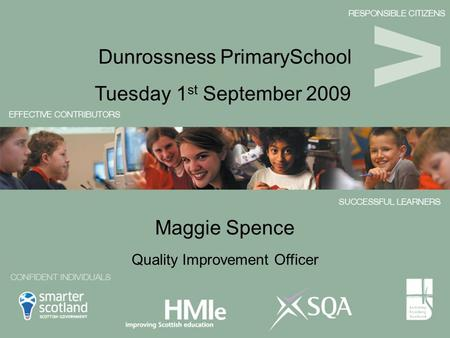 Maggie Spence Tuesday 1 st September 2009 Dunrossness PrimarySchool Quality Improvement Officer.
